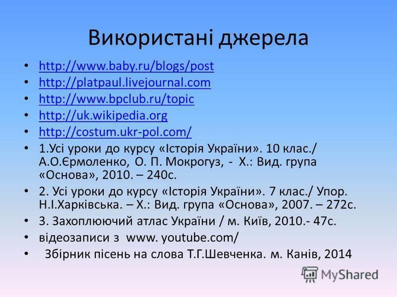 Використані джерела http://www.baby.ru/blogs/post http://platpaul.livejournal.com http://www.bpclub.ru/topic http://uk.wikipedia.org http://costum.ukr-pol.com/ 1.Усі уроки до курсу «Історія України». 10 клас./ А.О.Єрмоленко, О. П. Мокрогуз, - Х.: Вид