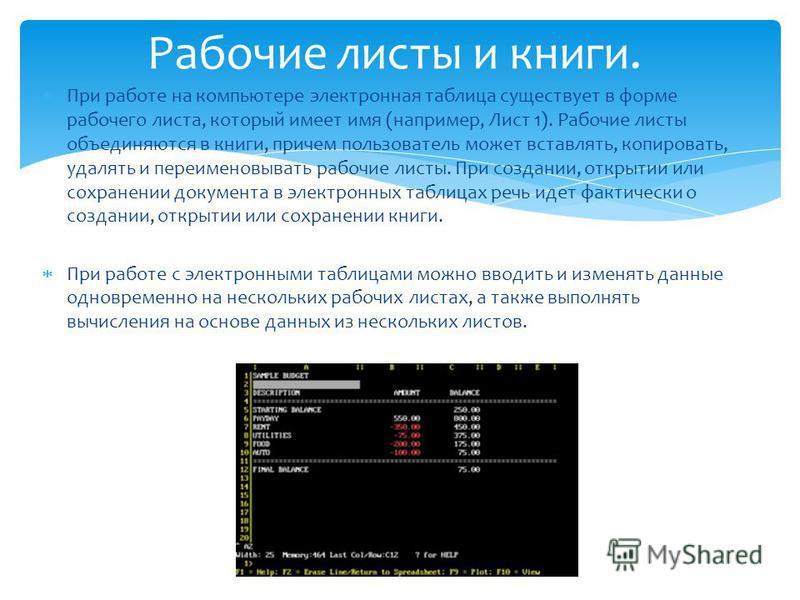 При работе на компьютере электронная таблица существует в форме рабочего листа, который имеет имя (например, Лист 1). Рабочие листы объединяются в книги, причем пользователь может вставлять, копировать, удалять и переименовывать рабочие листы. При со