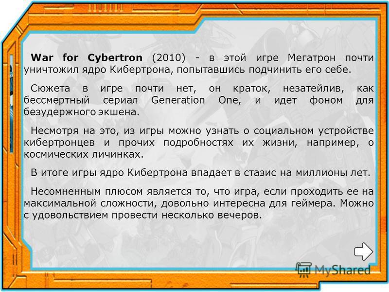 War for Cybertron (2010) - в этой игре Мегатрон почти уничтожил ядро Кибертрона, попытавшись подчинить его себе. Сюжета в игре почти нет, он краток, незатейлив, как бессмертный сериал Generation One, и идет фоном для безудержного экшена. Несмотря на