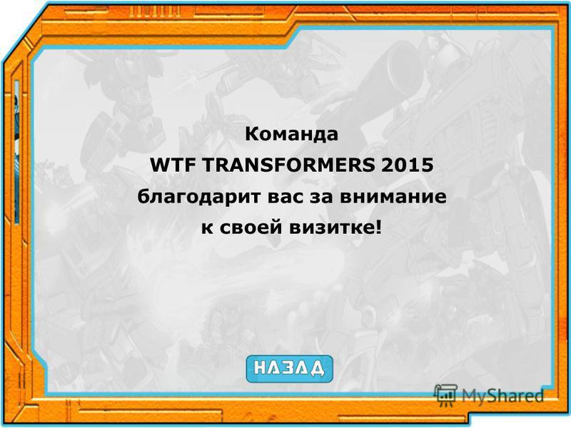 Команда WTF TRANSFORMERS 2015 благодарит вас за внимание к своей визитке!