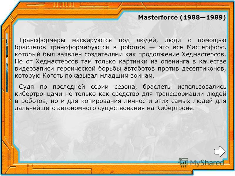 Masterforce (19881989) Трансформеры маскируются под людей, люди с помощью браслетов трансформируются в роботов это все Мастерфорс, который был заявлен создателями как продолжение Хедмастерсов. Но от Хедмастерсов там только картинки из опенинга в каче