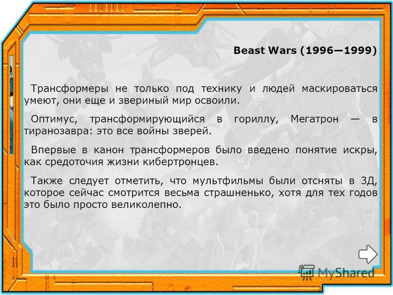 Beast Wars (19961999) Трансформеры не только под технику и людей маскироваться умеют, они еще и звериный мир освоили. Оптимус, трансформирующийся в гориллу, Мегатрон в тираннозавра: это все войны зверей. Впервые в канон трансформеров было введено пон