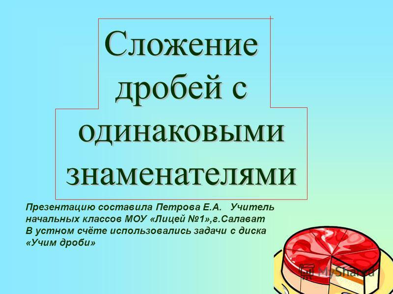 Сложение дробей с одинаковыми знаменателями Презентацию составила Петрова Е.А. Учитель начальных классов МОУ «Лицей 1»,г.Салават В устном счёте использовались задачи с диска «Учим дроби»