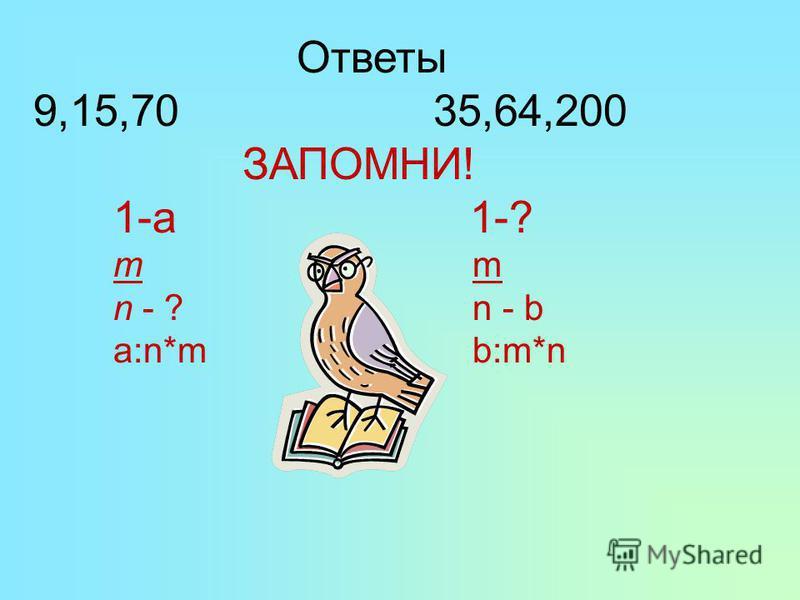 Ответы 9,15,7035,64,200 ЗАПОМНИ! 1-а 1-? т m n - ? n - b a:n*m b:m*n