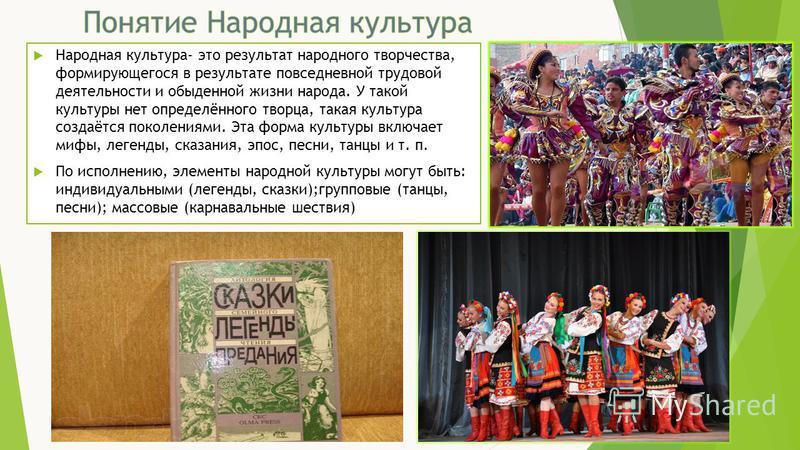 Народная культура- это результат народного творчества, формирующегося в результате повседневной трудовой деятельности и обыденной жизни народа. У такой культуры нет определённого творца, такая культура создаётся поколениями. Эта форма культуры включа