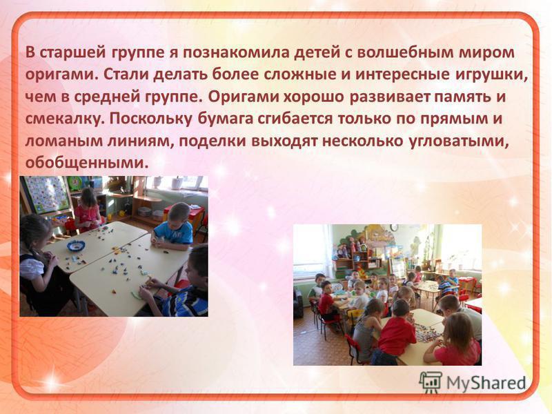 В старшей группе я познакомила детей с волшебным миром оригами. Стали делать более сложные и интересные игрушки, чем в средней группе. Оригами хорошо развивает память и смекалку. Поскольку бумага сгибается только по прямым и ломаным линиям, поделки в