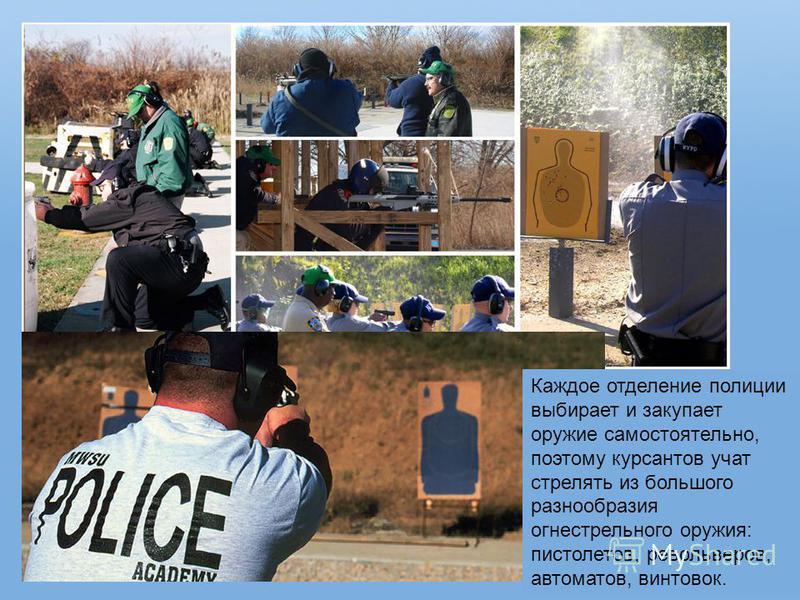Каждое отделение полиции выбирает и закупает оружие самостоятельно, поэтому курсантов учат стрелять из большого разнообразия огнестрельного оружия: пистолетов, револьверов, автоматов, винтовок.