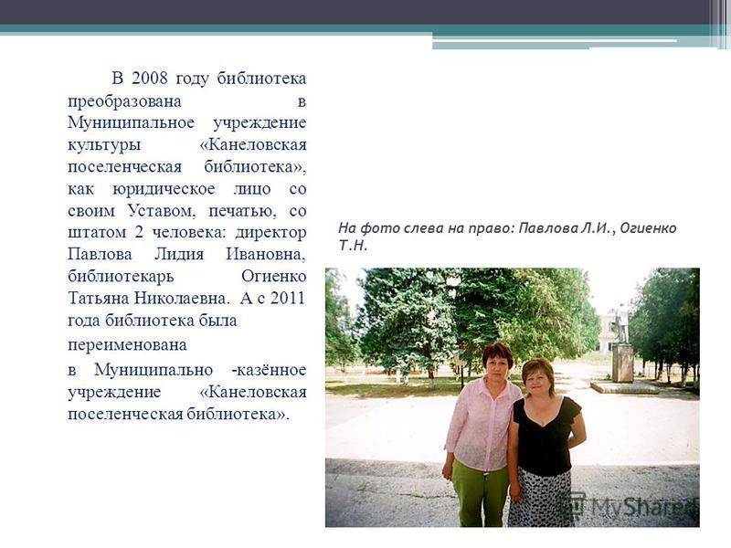 На фото слева на право: Павлова Л.И., Огиенко Т.Н. В 2008 году библиотека преобразована в Муниципальное учреждение культуры «Канеловская поселенческая библиотека», как юридическое лицо со своим Уставом, печатью, со штатом 2 человека: директор Павлова