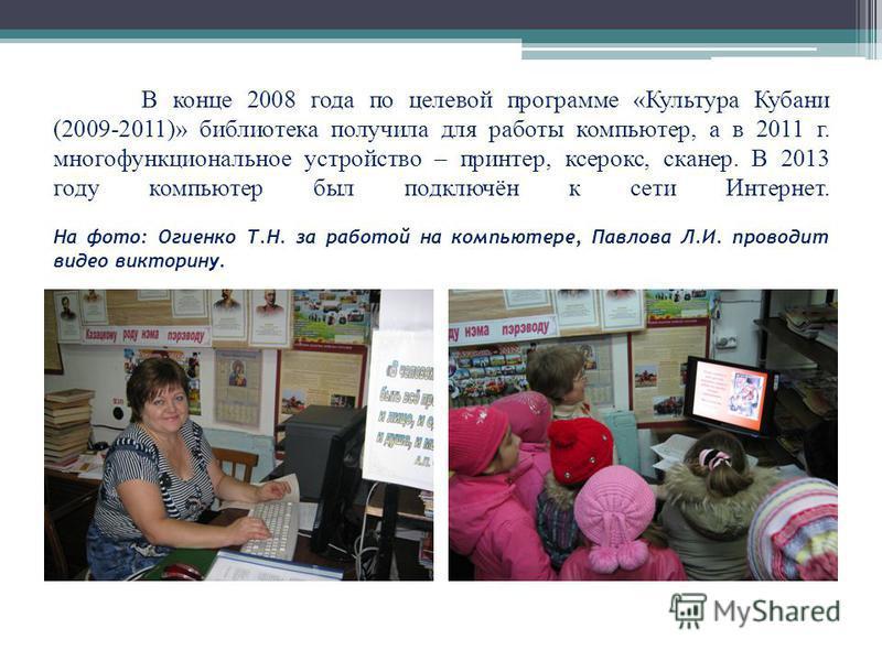 В конце 2008 года по целевой программе «Культура Кубани (2009-2011)» библиотека получила для работы компьютер, а в 2011 г. многофункциональное устройство – принтер, ксерокс, сканер. В 2013 году компьютер был подключён к сети Интернет. На фото: Огиенк