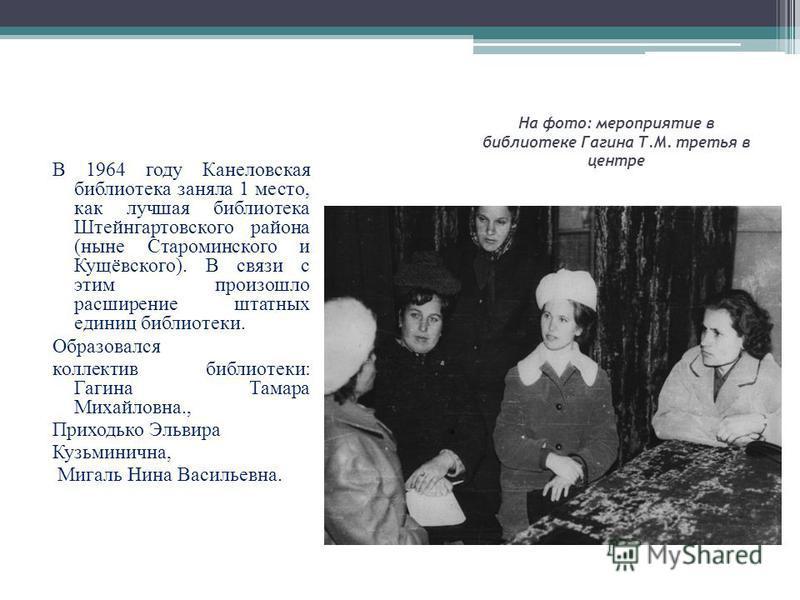 На фото: мероприятие в библиотеке Гагина Т.М. третья в центре В 1964 году Канеловская библиотека заняла 1 место, как лучшая библиотека Штейнгартовского района (ныне Староминского и Кущёвского). В связи с этим произошло расширение штатных единиц библи