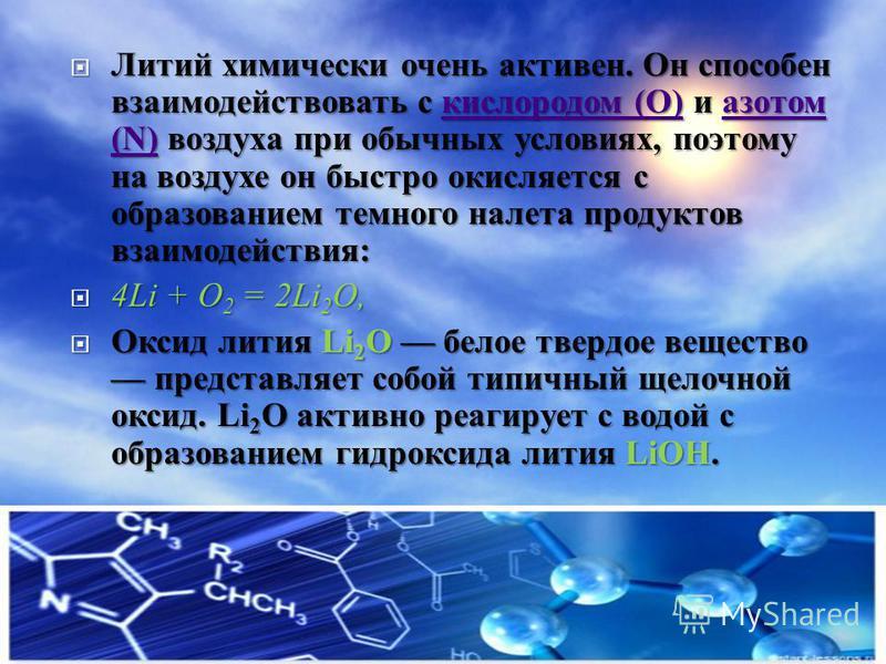 Литий химически очень активен. Он способен взаимодействовать с кислородом (O) и азотом (N) воздуха при обычных условиях, поэтому на воздухе он быстро окисляется с образованием темного налета продуктов взаимодействия : Литий химически очень активен. О
