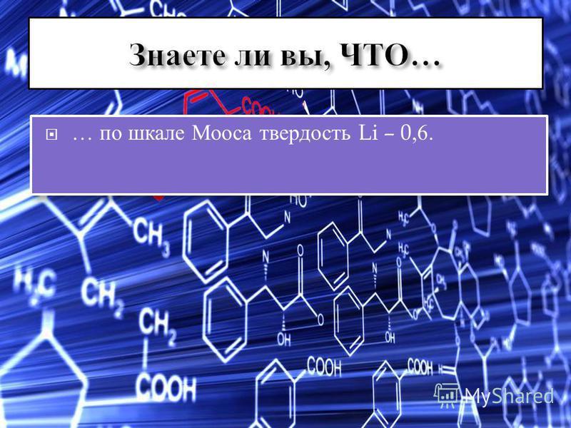 … по шкале Мооса твердость Li – 0,6.