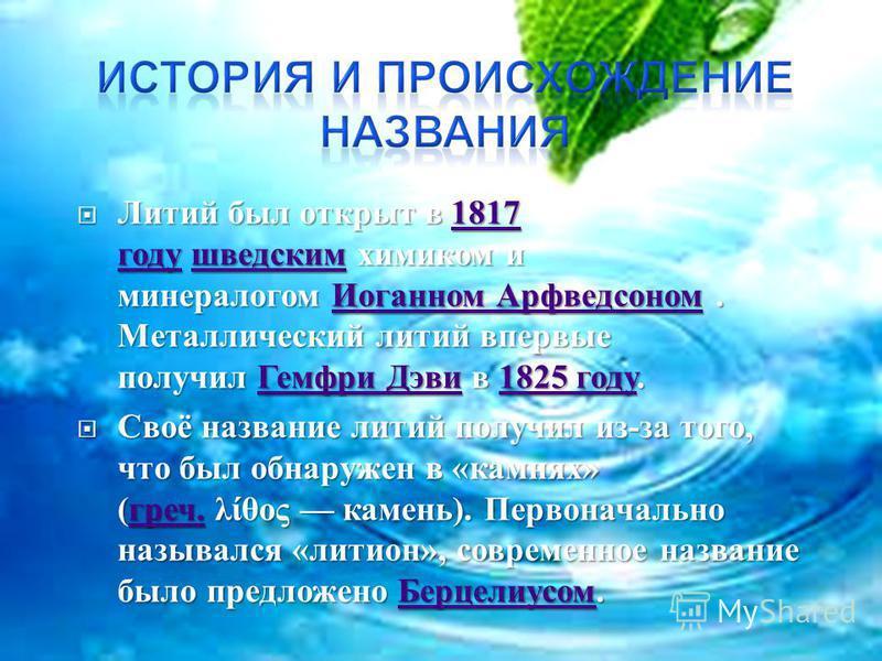 Литий был открыт в 1817 году шведским химиком и минералогом Иоганном Арфведсоном. Металлический литий впервые получил Гемфри Дэви в 1825 году. Литий был открыт в 1817 году шведским химиком и минералогом Иоганном Арфведсоном. Металлический литий вперв
