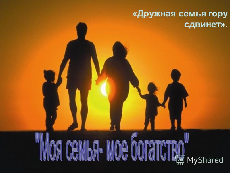 1 «Дружная семья гору сдвинет».