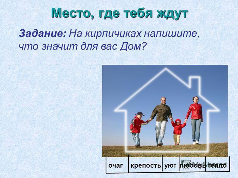 19 Место, где тебя ждут Задание: На кирпичиках напишите, что значит для вас Дом? очагкрепостьую т любовь тепло