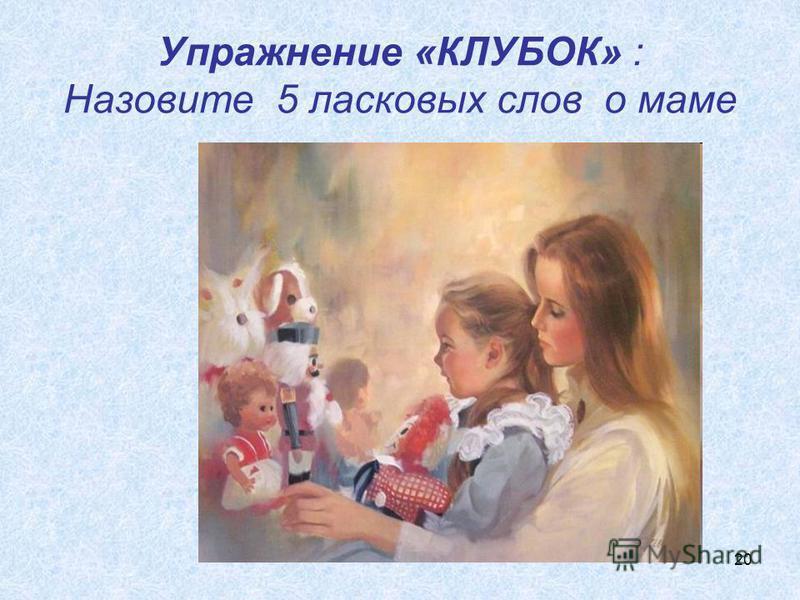 20 Упражнение «КЛУБОК» : Назовите 5 ласковых слов о маме