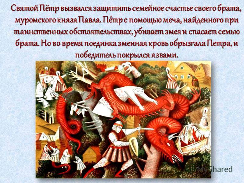 Святой Пётр вызвался защитить семейное счастье своего брата, муромского князя Павла. Пётр с помощью меча, найденного при таинственных обстоятельствах, убивает змея и спасает семью брата. Но во время поединка змеиная кровь обрызгала Петра, и победител