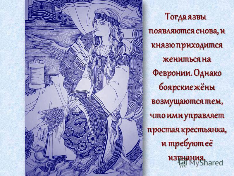 Тогда язвы появляются снова, и князю приходится жениться на Февронии. Однако боярские жёны возмущаются тем, что ими управляет простая крестьянка, и требуют её изгнания. Тогда язвы появляются снова, и князю приходится жениться на Февронии. Однако бояр