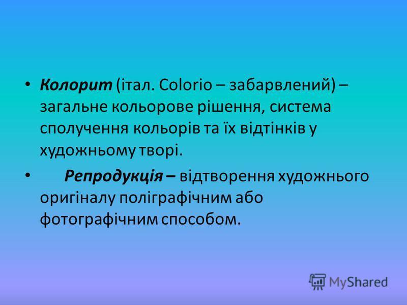 Колорит (італ. Colorio – забарвлений) – загальне кольорове рішення, система сполучення кольорів та їх відтінків у художньому творі. Репродукція – відтворення художнього оригіналу поліграфічним або фотографічним способом.