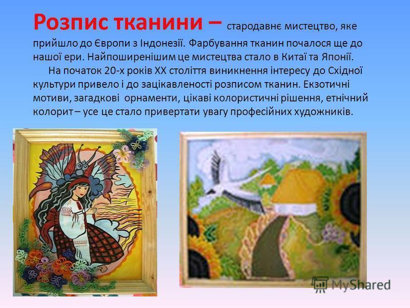 Розпис тканини – стародавнє мистецтво, яке прийшло до Європи з Індонезії. Фарбування тканин почалося ще до нашої ери. Найпоширенішим це мистецтва стало в Китаї та Японії. На початок 20-х років ХХ століття виникнення інтересу до Східної культури приве