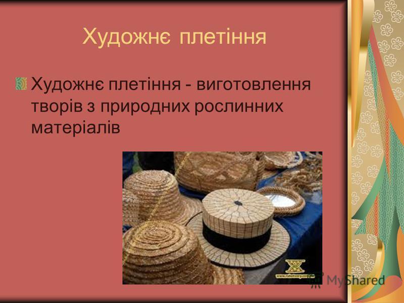 Художнє плетіння Художнє плетіння - виготовлення творів з природних рослинних матеріалів