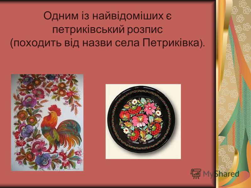 Одним із найвідоміших є петриківський розпис (походить від назви села Петриківка ).
