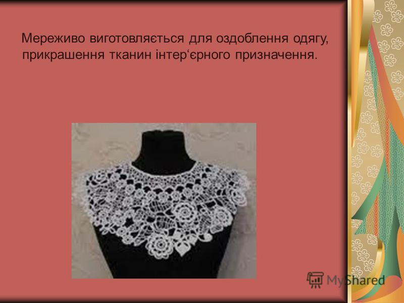 Мереживо виготовляється для оздоблення одягу, прикрашення тканин інтерєрного призначення.