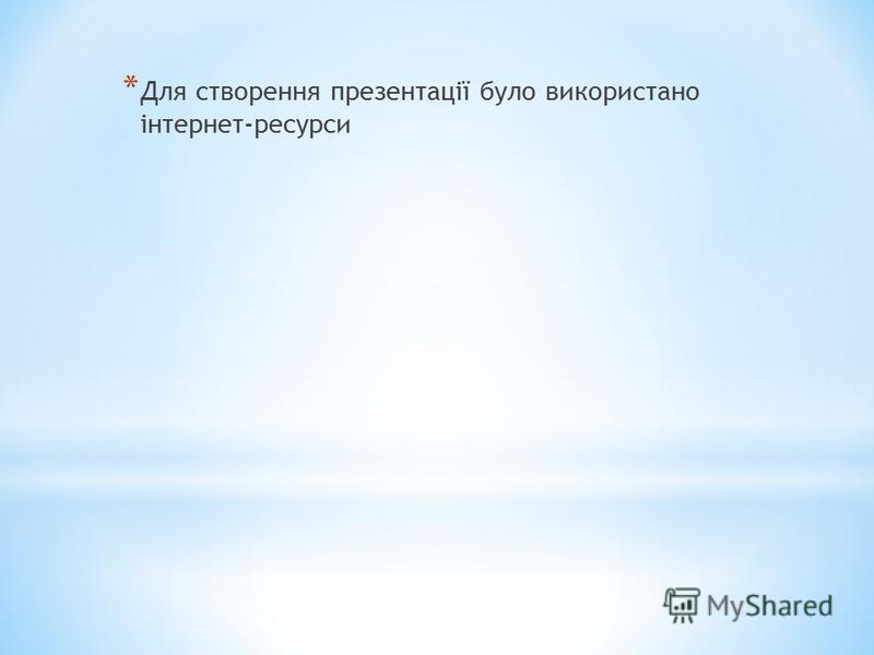 * Для створення презентації було використано інтернет-ресурси