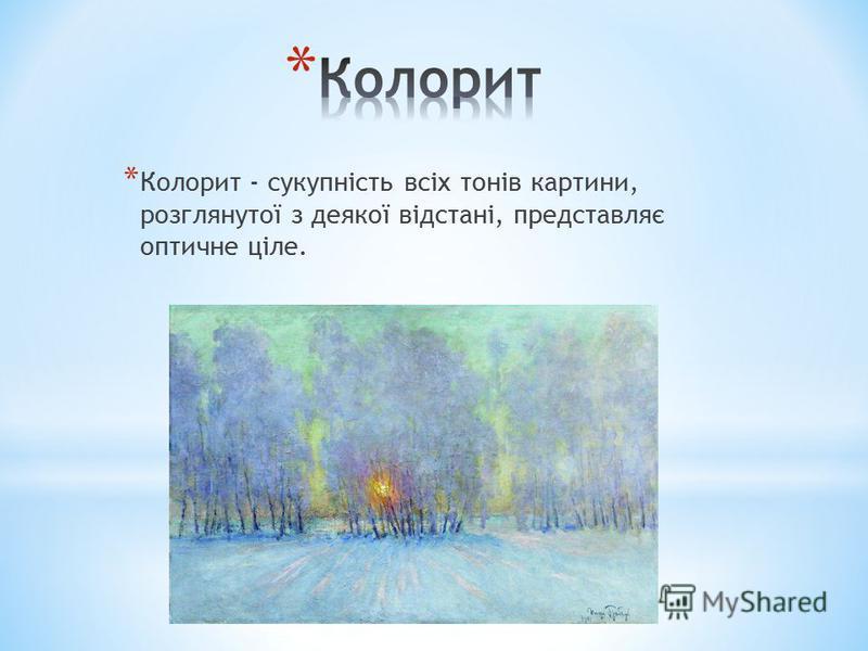 * Колорит - сукупність всіх тонів картини, розглянутої з деякої відстані, представляє оптичне ціле.