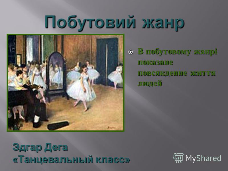 В побутовому жанрі показане повсякденне життя людей В побутовому жанрі показане повсякденне життя людей Эдгар Дега «Танцевальный класс»