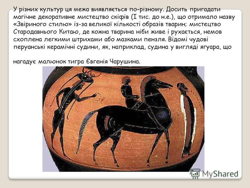 У різних культур ця межа виявляється по-різному. Досить пригадати магічне декоративне мистецтво скіфів (I тис. до н.е.), що отримало назву «Звіриного стилю» із-за великої кількості образів тварин; мистецтво Стародавнього Китаю, де кожна тварина ніби