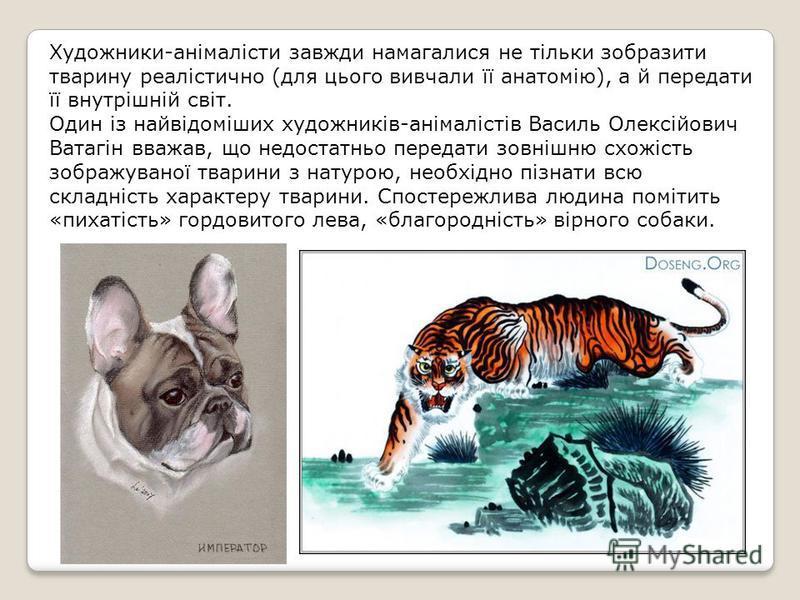 Художники-анімалісти завжди намагалися не тільки зобразити тварину реалістично (для цього вивчали її анатомію), а й передати її внутрішній світ. Один із найвідоміших художників-анімалістів Василь Олексійович Ватагін вважав, що недостатньо передати зо
