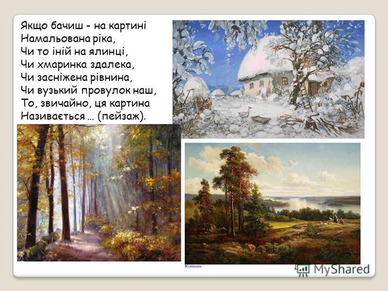 Якщо бачиш - на картині Намальована ріка, Чи то іній на ялинці, Чи хмаринка здалека, Чи засніжена рівнина, Чи вузький провулок наш, То, звичайно, ця картина Називається … (пейзаж).