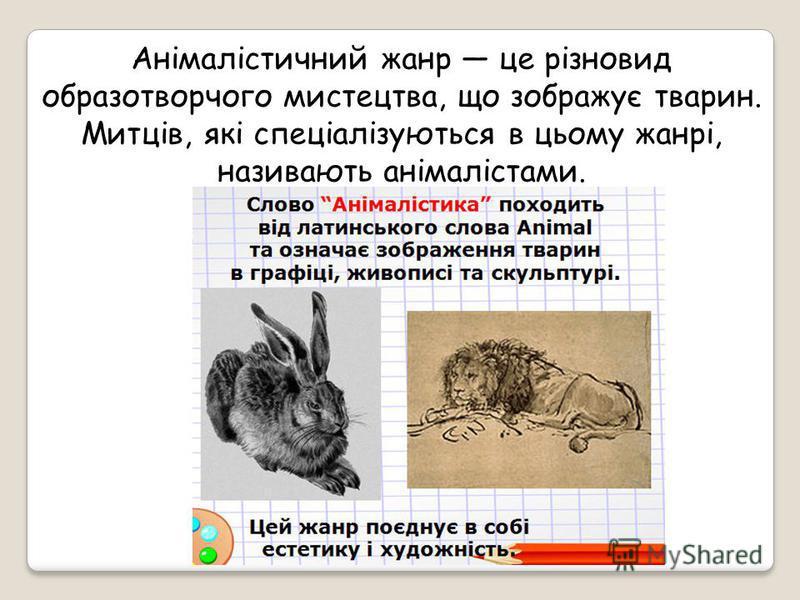 Анімалістичний жанр це різновид образотворчого мистецтва, що зображує тварин. Митців, які спеціалізуються в цьому жанрі, називають анімалістами.