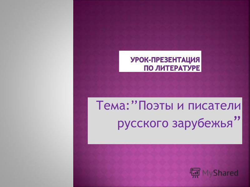Тема:Поэты и писатели русского зарубежья