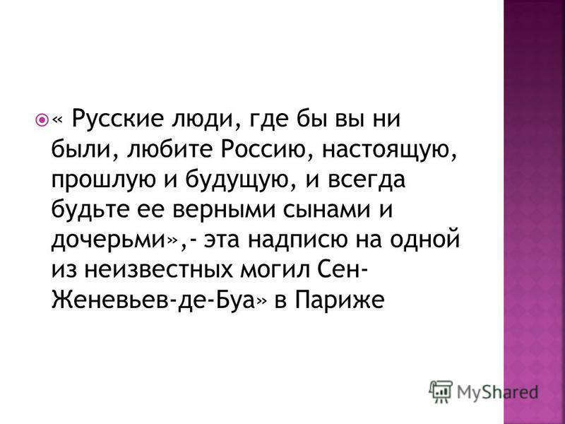« Русские люди, где бы вы ни были, любите Россию, настоящую, прошлую и будущую, и всегда будьте ее верными сынами и дочерьми»,- эта надписью на одной из неизвестных могил Сен- Женевьев-де-Буа» в Париже