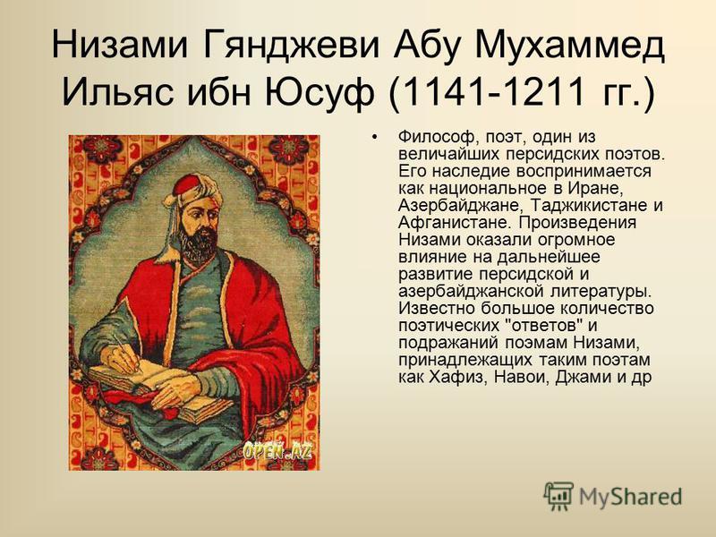 Низами Гянджеви Абу Мухаммед Ильяс ибн Юсуф (1141-1211 гг.) Философ, поэт, один из величайших персидских поэтов. Его наследие воспринимается как национальное в Иране, Азербайджане, Таджикистане и Афганистане. Произведения Низами оказали огромное влия