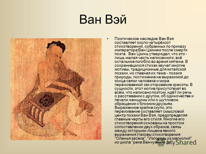 Ван Вэй Поэтическое наследие Ван Вэя составляет около четырёхсот стихотворений, собранных по приказу императора Ван Цзинем после смерти поэта. Ван Цзинь утверждал, что это - лишь малая часть написанного; всё остальное погибло во время мятежа. В сохра