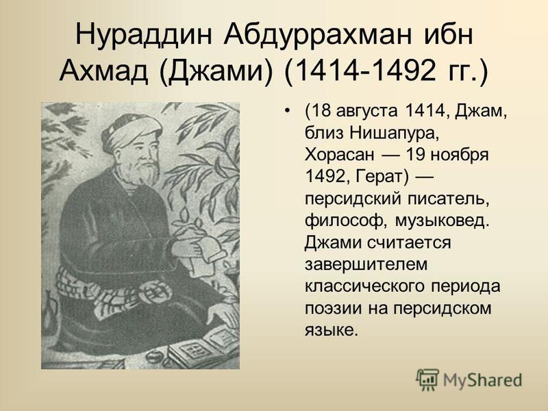 Нураддин Абдуррахман ибн Ахмад (Джами) (1414-1492 гг.) (18 августа 1414, Джам, близ Нишапура, Хорасан 19 ноября 1492, Герат) персидский писатель, философ, музыковед. Джами считается завершителем классического периода поэзии на персидском языке.