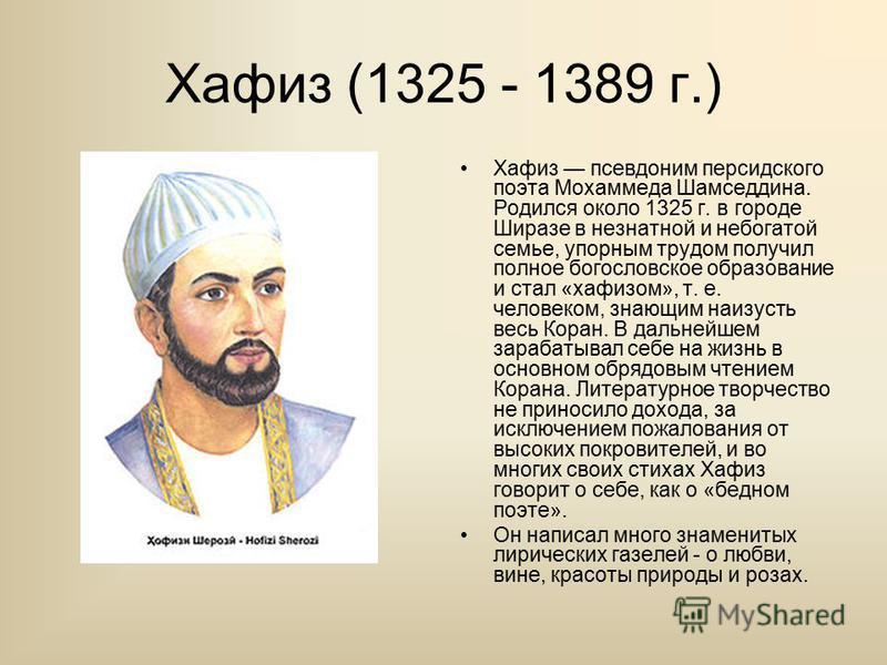 Хафиз (1325 - 1389 г.) Хафиз псевдоним персидского поэта Мохаммеда Шамседдина. Родился около 1325 г. в городе Ширазе в незнатной и небогатой семье, упорным трудом получил полное богословское образование и стал «хафизом», т. е. человеком, знающим наиз