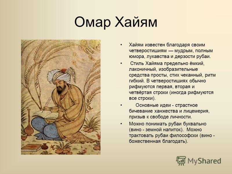Омар Хайям Хайям известен благодаря своим четверостишиям мудрым, полным юмора, лукавства и дерзости рубаи. Стиль Хайяма предельно ёмкий, лаконичный, изобразительные средства просты, стих чеканный, ритм гибкий. В четверостишиях обычно рифмуются первая