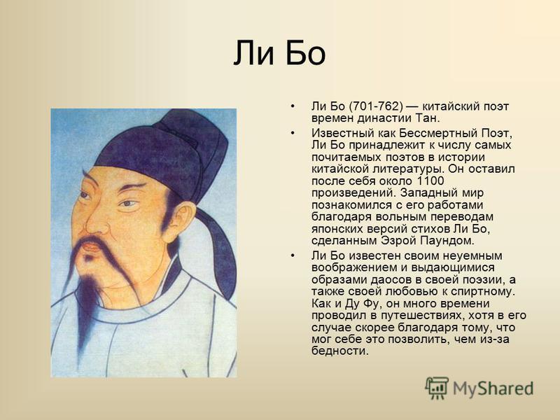 Ли Бо Ли Бо (701-762) китайский поэт времен династии Тан. Известный как Бессмертный Поэт, Ли Бо принадлежит к числу самых почитаемых поэтов в истории китайской литературы. Он оставил после себя около 1100 произведений. Западный мир познакомился с его