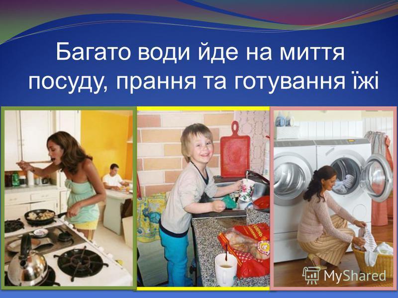 Багато води йде на миття посуду, прання та готування їжі