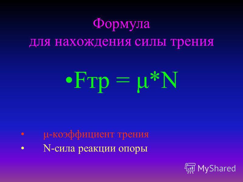 Формула для нахождения силы трения Fтр = μ*N μ-коэффициент трения N-сила реакции опоры