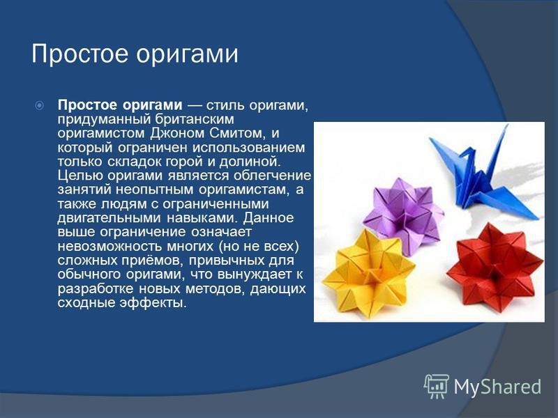 Простое оригами Простое оригами стиль оригами, придуманный британским оригами стом Джоном Смитом, и который ограничен использованием только складок горой и долиной. Целью оригами является облегчение занятий неопытным оригами стам, а также людям с огр