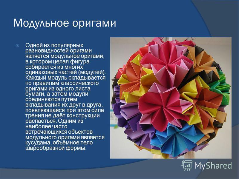 Модульное оригами Одной из популярных разновидностей оригами является модульное оригами, в котором целая фигура собирается из многих одинаковых частей (модулей). Каждый модуль складывается по правилам классического оригами из одного листа бумаги, а з