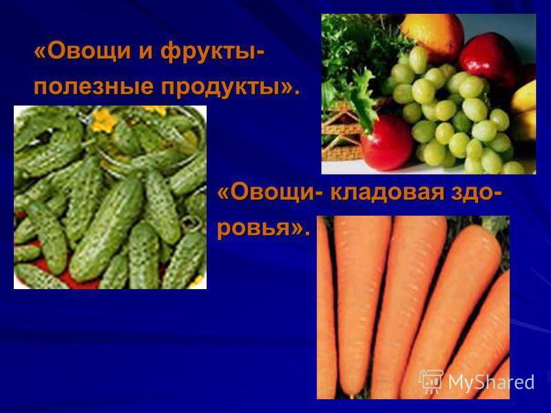 «Овощи и фрукты- полезные продукты». «Овощи- кладовая здо- «Овощи- кладовая здоровья». ровья».