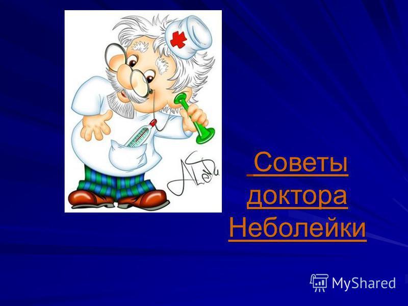 Советы доктора Неболейки Советы доктора Неболейки
