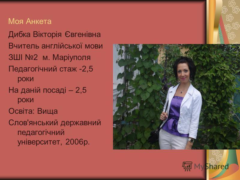 Моя Анкета Дибка Вікторія Євгенівна Вчитель англійської мови ЗШІ 2 м. Маріуполя Педагогічний стаж -2,5 роки На даній посаді – 2,5 роки Освіта: Вища Слов'янський державний педагогічний університет, 2006 р.