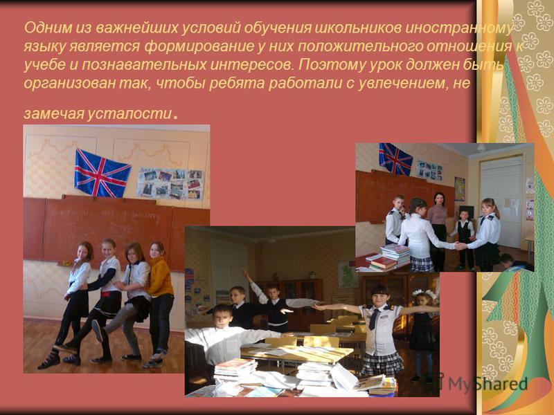Одним из важнейших условий обучения школьников иностранному языку является формирование у них положительного отношения к учебе и познавательных интересов. Поэтому урок должен быть организован так, чтобы ребята работали с увлечением, не замечая устало
